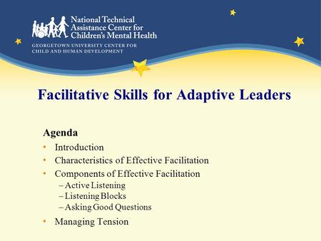 Facilitative Skills for Adaptive Leaders Agenda Introduction Characteristics of Effective Facilitation Components of Effective Facilitation –Active Listening.