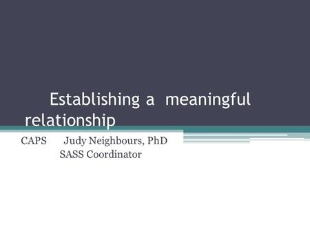 Establishing a meaningful relationship CAPS Judy Neighbours, PhD SASS Coordinator.