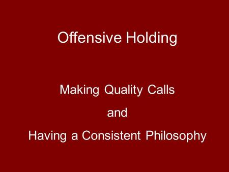 Offensive Holding Making Quality Calls and Having a Consistent Philosophy.