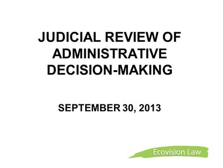 JUDICIAL REVIEW OF ADMINISTRATIVE DECISION-MAKING SEPTEMBER 30, 2013.