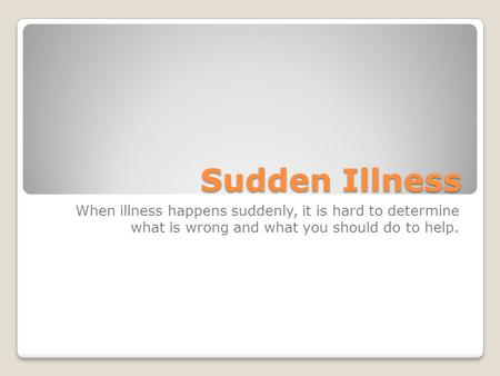 Sudden Illness When illness happens suddenly, it is hard to determine what is wrong and what you should do to help.