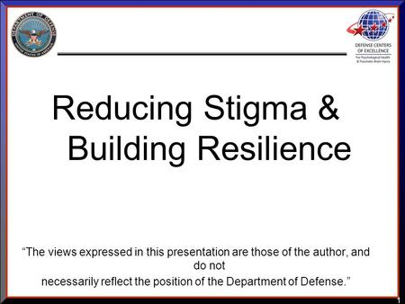 "1 Reducing Stigma & Building Resilience ""The views expressed in this presentation are those of the author, and do not necessarily reflect the position."