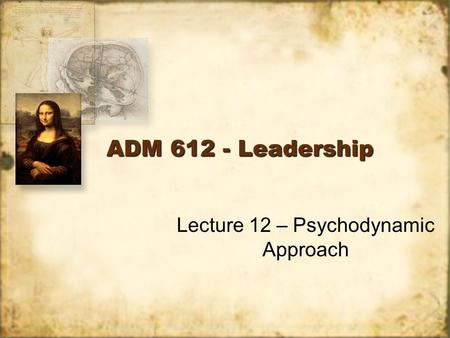 ADM 612 - Leadership Lecture 12 – Psychodynamic Approach.