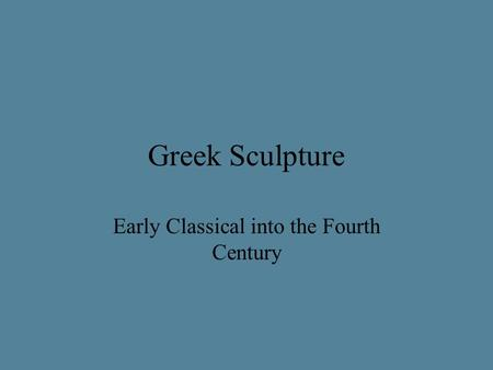 Greek Sculpture Early Classical into the Fourth Century.