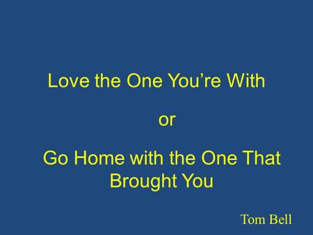 Love the One You're With Tom Bell Go Home with the One That Brought You or.