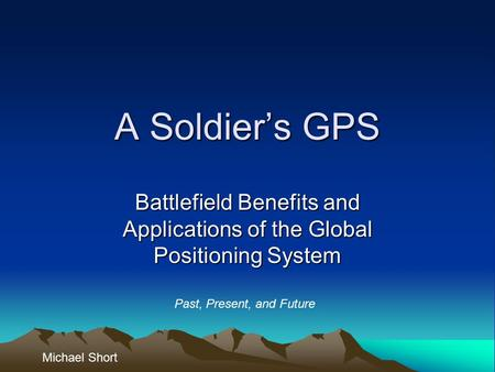 A Soldier's GPS Battlefield Benefits and Applications of the Global Positioning System Michael Short Past, Present, and Future.