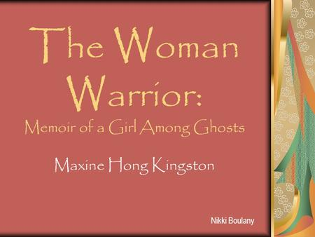 Nikki Boulany The Woman Warrior: Memoir of a Girl Among Ghosts Maxine Hong Kingston.