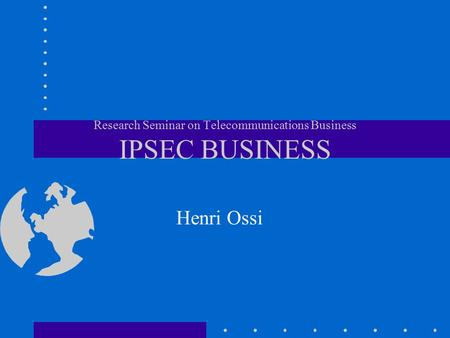 Research Seminar on Telecommunications Business IPSEC BUSINESS Henri Ossi.