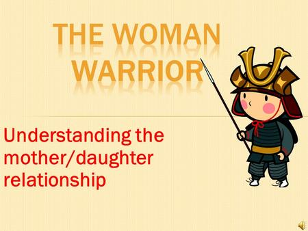 The Woman Warrior Understanding the mother/daughter relationship.