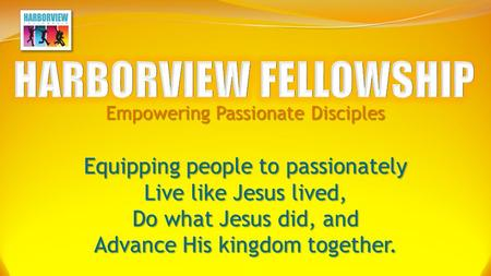 Empowering Passionate Disciples Equipping people to passionately Live like Jesus lived, Do what Jesus did, and Advance His kingdom together.