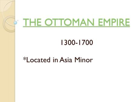 THE OTTOMAN EMPIRE THE OTTOMAN EMPIRE 1300-1700 *Located in Asia Minor.