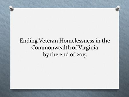Ending Veteran Homelessness in the Commonwealth of Virginia by the end of 2015.