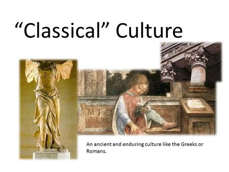 """Classical"" Culture An ancient and enduring culture like the Greeks or Romans."