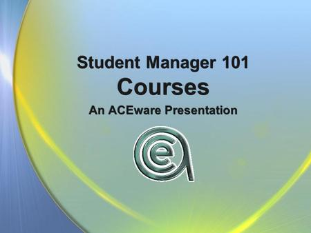 Student Manager 101 Courses An ACEware Presentation.