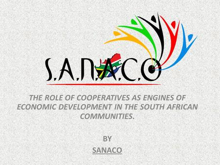 THE ROLE OF COOPERATIVES AS ENGINES OF ECONOMIC DEVELOPMENT IN THE SOUTH AFRICAN COMMUNITIES. BY SANACO.