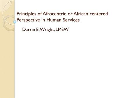 Principles of Afrocentric or African centered Perspective in Human Services Darrin E. Wright, LMSW.
