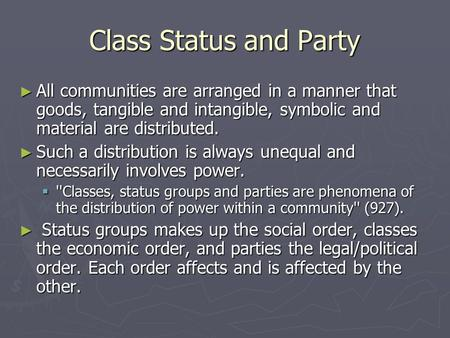 Class Status and Party ► All communities are arranged in a manner that goods, tangible and intangible, symbolic and material are distributed. ► Such a.