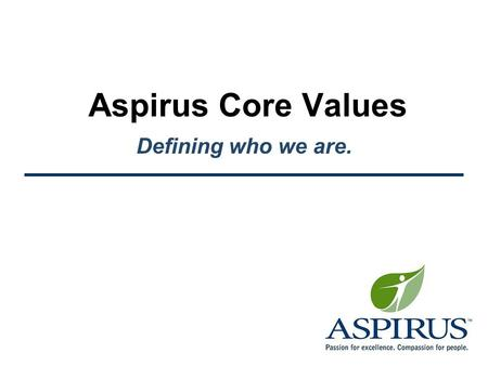 Aspirus Core Values Defining who we are.. Aspirus Core Values Defining Who We Are Values clearly define the behaviors we choose. –They are what we hold.