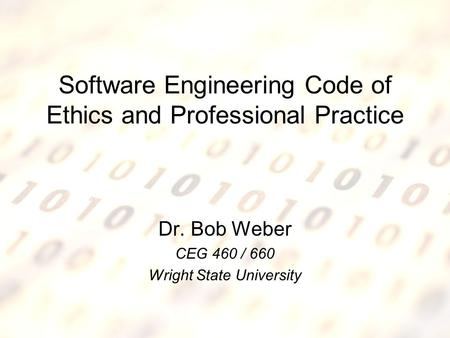 5/5/2015Software Engineering Code of Ethics1 Software Engineering Code of Ethics and Professional Practice Dr. Bob Weber CEG 460 / 660 Wright State University.