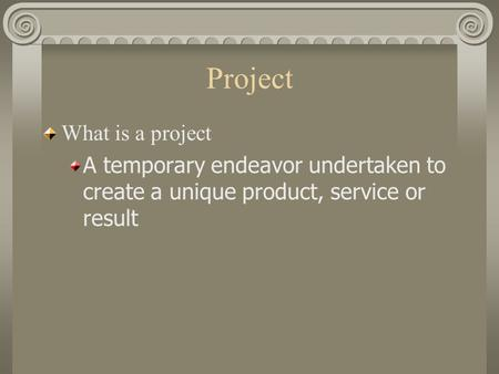Project What is a project A temporary endeavor undertaken to create a unique product, service or result.