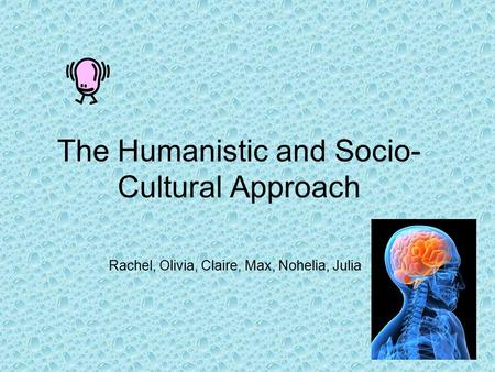 The Humanistic and Socio- Cultural Approach Rachel, Olivia, Claire, Max, Nohelia, Julia.