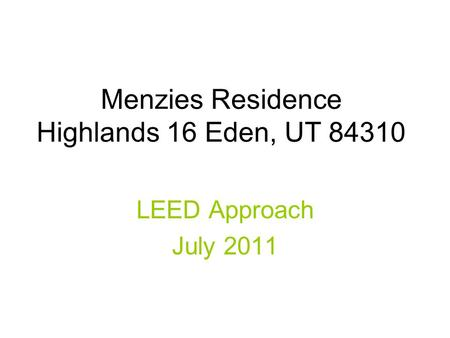 Menzies Residence Highlands 16 Eden, UT 84310 LEED Approach July 2011.