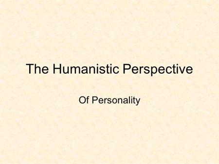 The Humanistic Perspective Of Personality. Humanistic Psychology In the 1960's people became sick of Freud's negativity and trait psychology's objectivity.