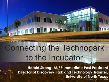Connecting the Technopark to the Incubator Association of University Research Parks, 2012 © Harold Strong, AURP Immediate Past President Director of Discovery.