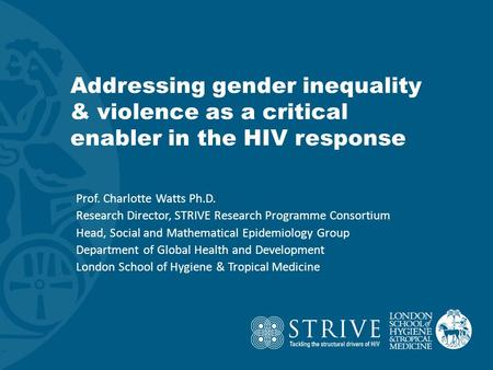 Addressing gender inequality & violence as a critical enabler in the HIV response Prof. Charlotte Watts Ph.D. Research Director, STRIVE Research Programme.