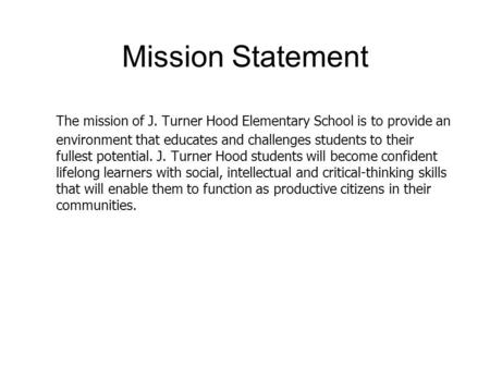 Mission Statement 5/5/2015 The mission of J. Turner Hood Elementary School is to provide an environment that educates and challenges students to their.