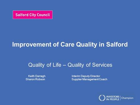 Improvement of Care Quality in Salford Quality of Life – Quality of Services Keith Darragh Interim Deputy Director Sharon Robson Supplier Management Coach.