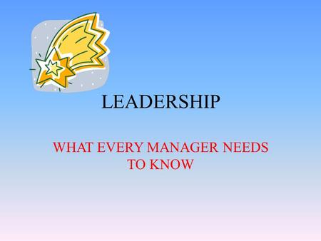 LEADERSHIP WHAT EVERY MANAGER NEEDS TO KNOW. CHAPTER 1 – The Better You Are at Management, the More Freedom You Have to Lead.