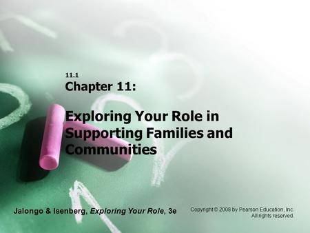 Jalongo & Isenberg, Exploring Your Role, 3e Copyright © 2008 by Pearson Education, Inc. All rights reserved. 11.1 Chapter 11: Exploring Your Role in Supporting.