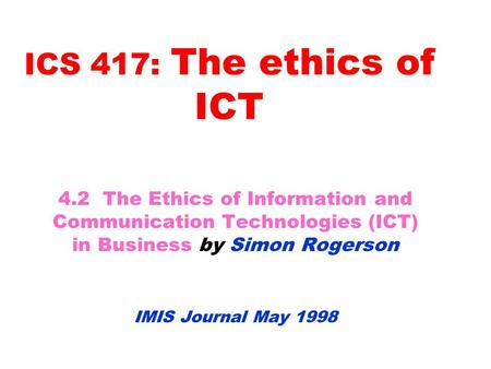 ICS 417: The ethics of ICT 4.2 The Ethics of Information and Communication Technologies (ICT) in Business by Simon Rogerson IMIS Journal May 1998.