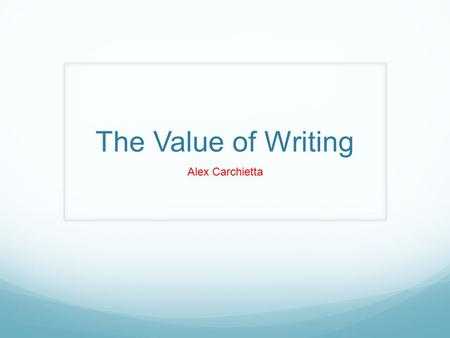 "The Value of Writing Alex Carchietta. ""I always enjoyed writing"""