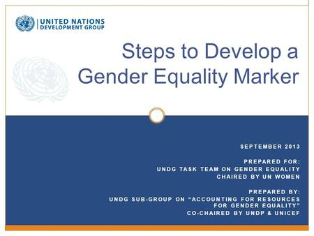 "SEPTEMBER 2013 PREPARED FOR: UNDG TASK TEAM ON GENDER EQUALITY CHAIRED BY UN WOMEN PREPARED BY: UNDG SUB-GROUP ON ""ACCOUNTING FOR RESOURCES FOR GENDER."