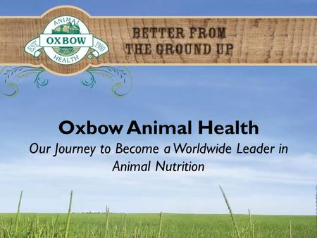 Oxbow Animal Health Our Journey to Become a Worldwide Leader in Animal Nutrition.