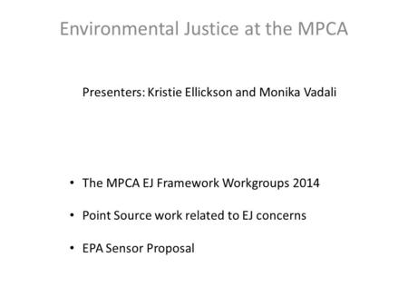 Environmental Justice at the MPCA Presenters: Kristie Ellickson and Monika Vadali The MPCA EJ Framework Workgroups 2014 Point Source work related to EJ.