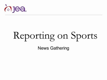 Reporting on Sports News Gathering. Overview This lesson is divided into two parts. First, we will cover the basics of gathering information for a sports.