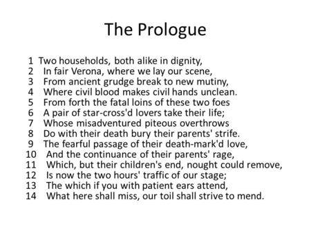 The Prologue 1 Two households, both alike in dignity, 2 In fair Verona, where we lay our scene, 3 From ancient grudge break to new mutiny, 4 Where civil.
