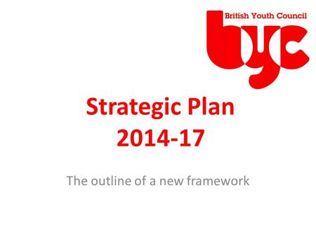 Strategic Plan 2014-17 The outline of a new framework.