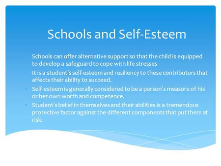 Schools and Self-Esteem Schools can offer alternative support so that the child is equipped to develop a safeguard to cope with life stresses It is a student's.