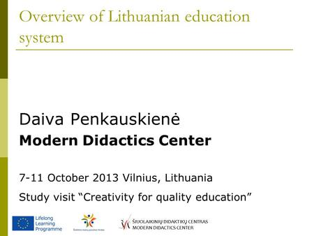 "Overview of Lithuanian education system Daiva Penkauskienė Modern Didactics Center 7-11 October 2013 Vilnius, Lithuania Study visit ""Creativity for quality."