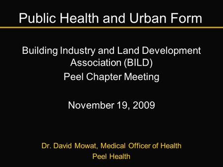 Public Health and Urban Form Building Industry and Land Development Association (BILD) Peel Chapter Meeting November 19, 2009 Dr. David Mowat, Medical.