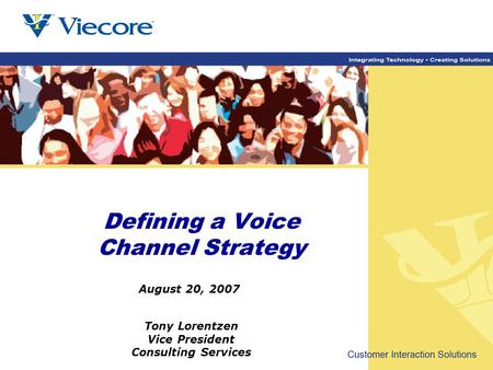 Tony Lorentzen Vice President Consulting Services August 20, 2007 Defining a Voice Channel Strategy.