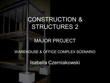 CONSTRUCTION & STRUCTURES 2 MAJOR PROJECT WAREHOUSE & OFFICE COMPLEX SCENARIO Isabella Czerniakowski.