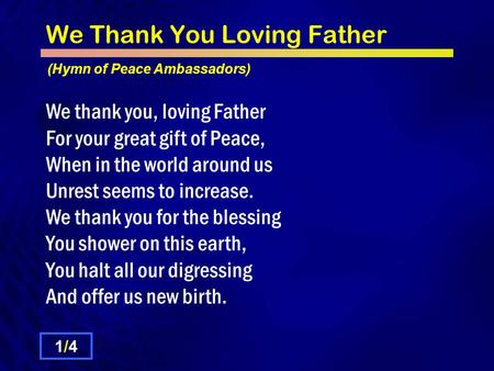 We Thank You Loving Father We thank you, loving Father For your great gift of Peace, When in the world around us Unrest seems to increase. We thank you.