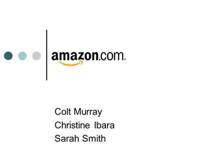 Colt Murray Christine Ibara Sarah Smith. Amazon Background Based in Seattle, Washington Founded in 1995 by Jeff Bezos Started as a book retailer Now offers.