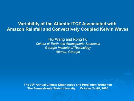 Variability of the Atlantic ITCZ Associated with Amazon Rainfall and Convectively Coupled Kelvin Waves Hui Wang and Rong Fu School of Earth and Atmospheric.