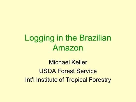 Logging in the Brazilian Amazon Michael Keller USDA Forest Service Int'l Institute of Tropical Forestry.